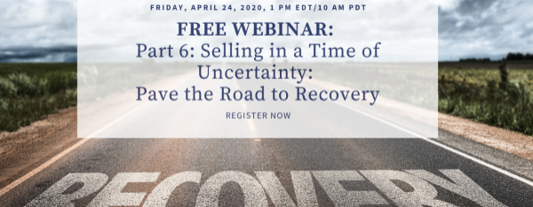 FREE WEBINAR Part 6: Selling in a Time of Uncertainty-Pave the Road to Recovery